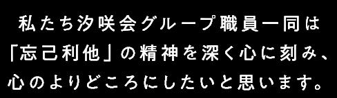 私たち汐咲会グループ職員一同は「忘己利他」の精神を深く心に刻み、心のよりどころにしたいと思います。